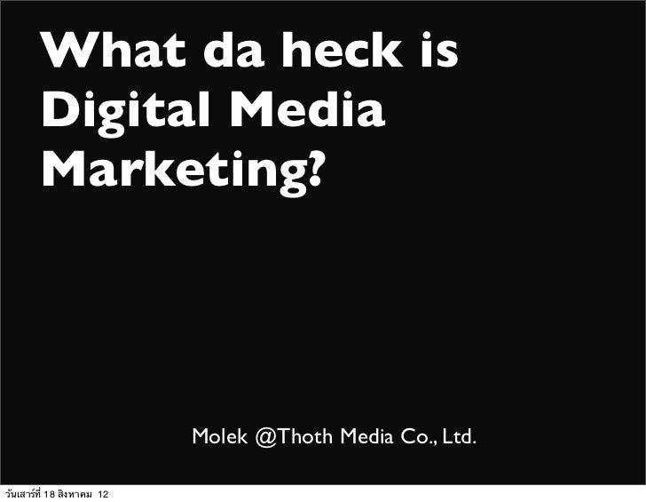 What da heck is        Digital Media        Marketing?                            Molek @Thoth Media Co., Ltd.วันเสาร์ที่ ...