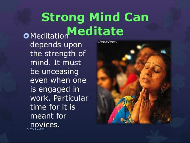 Strong Mind Can MeditateMeditation depends upon the strength of mind. It must be unceasing even when one is engaged in wo...