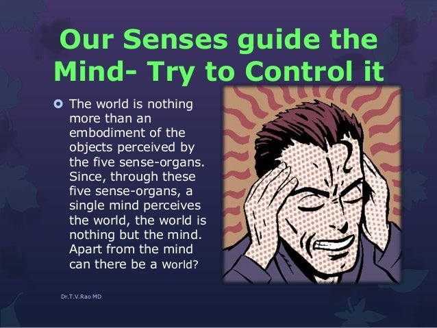 Our Senses guide the Mind- Try to Control it  The world is nothing more than an embodiment of the objects perceived by th...