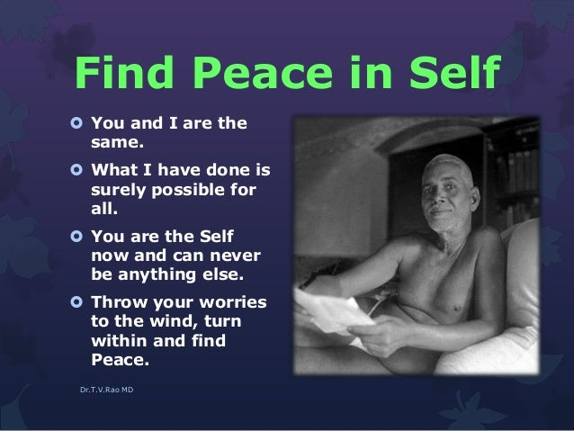 Find Peace in Self  You and I are the same.  What I have done is surely possible for all.  You are the Self now and can...