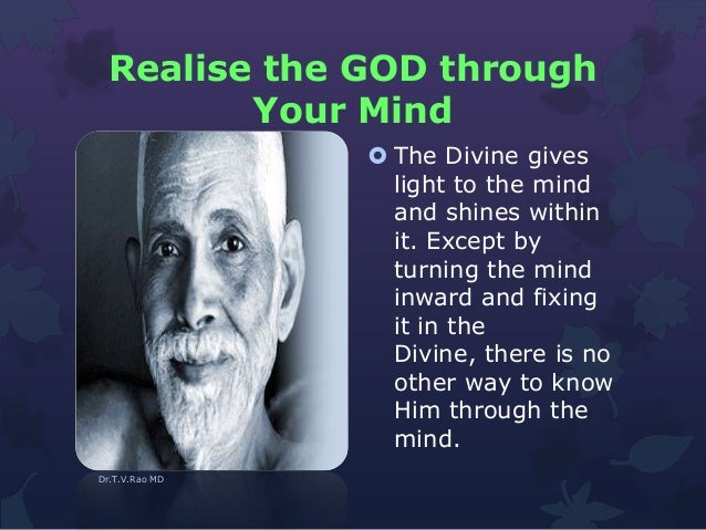 Realise the GOD through Your Mind  The Divine gives light to the mind and shines within it. Except by turning the mind in...