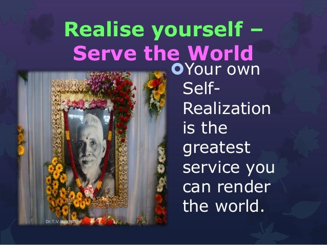 Realise yourself – Serve the World Your own Self- Realization is the greatest service you can render the world. Dr.T.V.Ra...