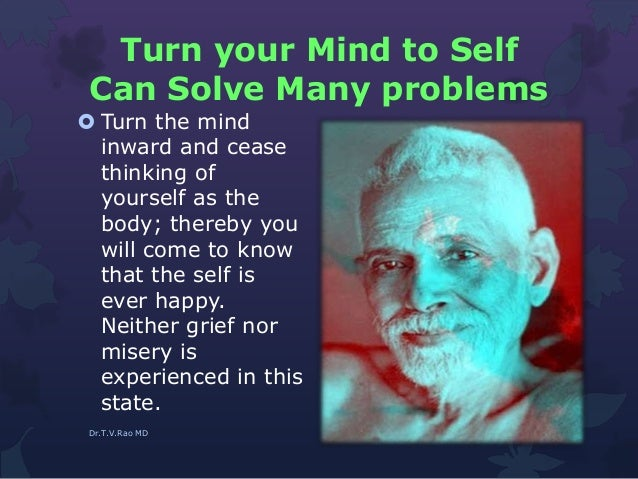 Turn your Mind to Self Can Solve Many problems  Turn the mind inward and cease thinking of yourself as the body; thereby ...