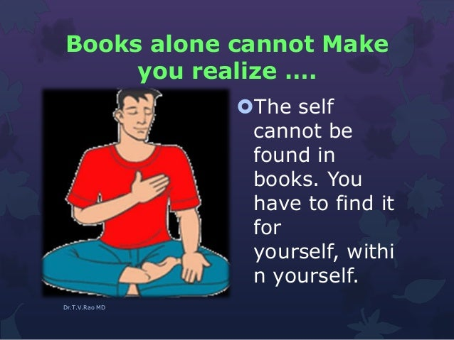 Books alone cannot Make you realize …. The self cannot be found in books. You have to find it for yourself, withi n yours...
