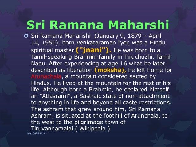 Sri Ramana Maharshi  Sri Ramana Maharishi (January 9, 1879 – April 14, 1950), born Venkataraman Iyer, was a Hindu spiritu...