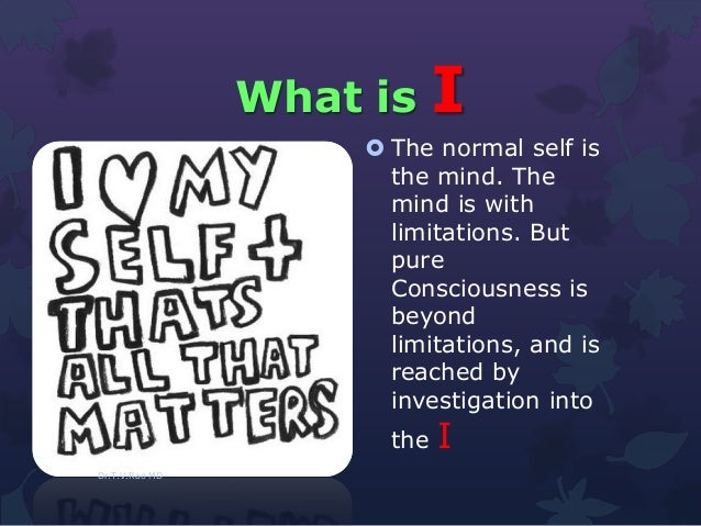What is I  The normal self is the mind. The mind is with limitations. But pure Consciousness is beyond limitations, and i...