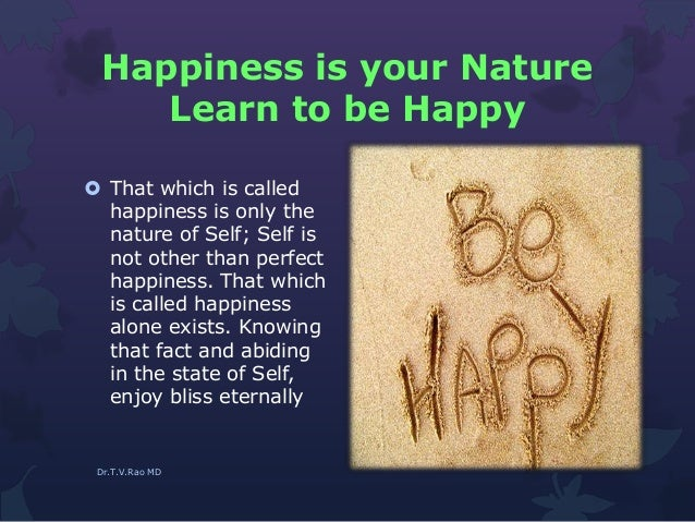 Happiness is your Nature Learn to be Happy  That which is called happiness is only the nature of Self; Self is not other ...