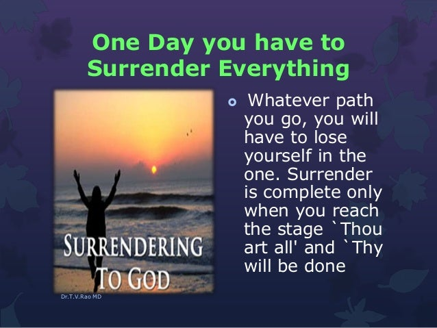One Day you have to Surrender Everything  Whatever path you go, you will have to lose yourself in the one. Surrender is c...