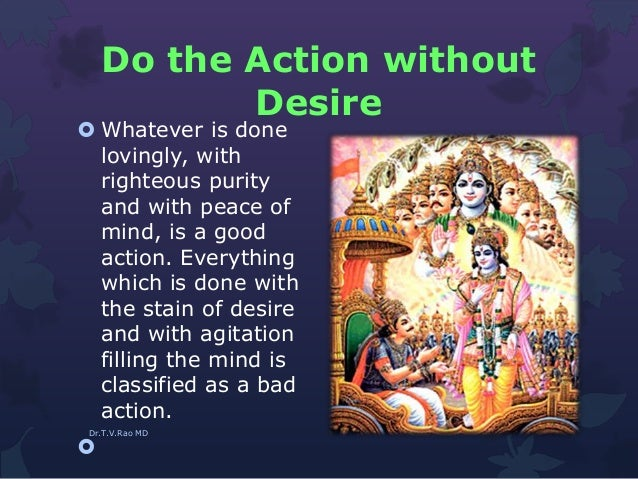 Do the Action without Desire  Whatever is done lovingly, with righteous purity and with peace of mind, is a good action. ...