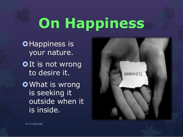 On Happiness Happiness is your nature. It is not wrong to desire it. What is wrong is seeking it outside when it is ins...