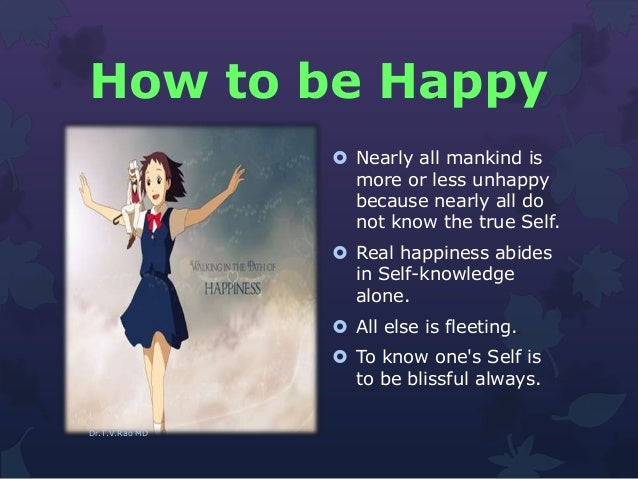 How to be Happy  Nearly all mankind is more or less unhappy because nearly all do not know the true Self.  Real happines...