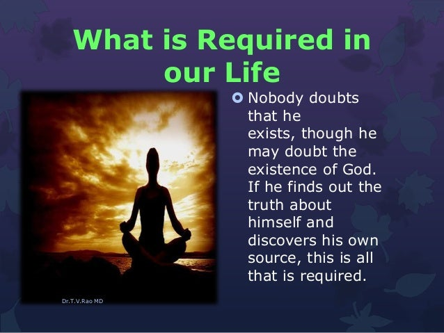 What is Required in our Life  Nobody doubts that he exists, though he may doubt the existence of God. If he finds out the...