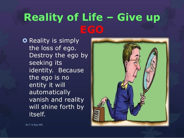 Reality of Life – Give up EGO  Reality is simply the loss of ego. Destroy the ego by seeking its identity. Because the eg...