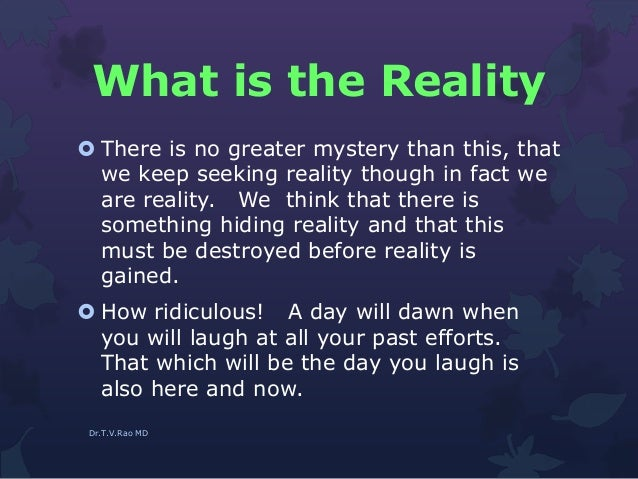 What is the Reality  There is no greater mystery than this, that we keep seeking reality though in fact we are reality. W...