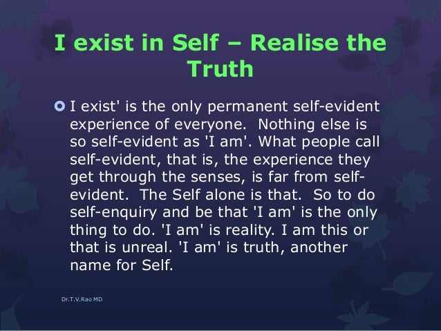 I exist in Self – Realise the Truth  I exist' is the only permanent self-evident experience of everyone. Nothing else is ...