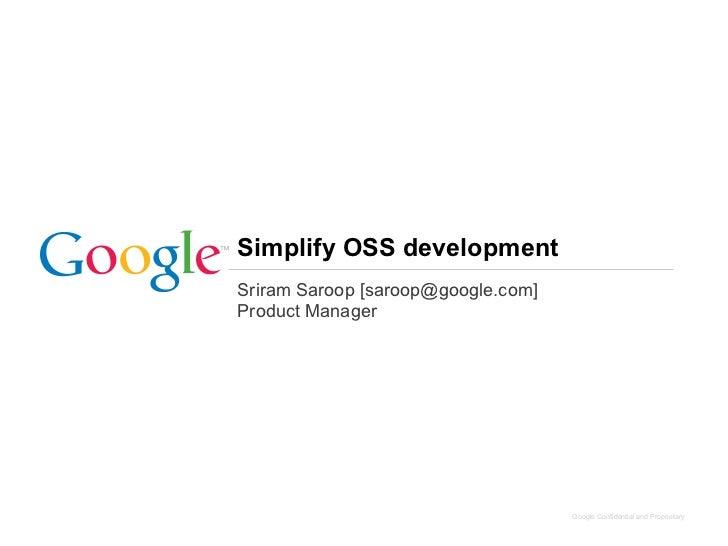 Simplify OSS developmentSriram Saroop [saroop@google.com]Product Manager                                    Google Confide...