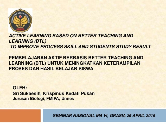 ACTIVE LEARNING BASED ON BETTER TEACHING AND LEARNING (BTL) TO IMPROVE PROCESS SKILL AND STUDENTS STUDY RESULT PEMBELAJARA...