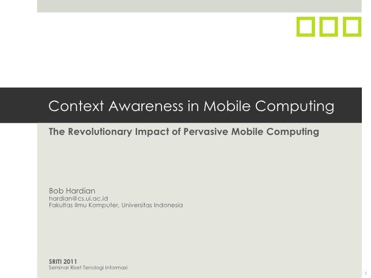 Context Awareness in Mobile ComputingThe Revolutionary Impact of Pervasive Mobile ComputingBob Hardianhardian@cs.ui.ac.idF...