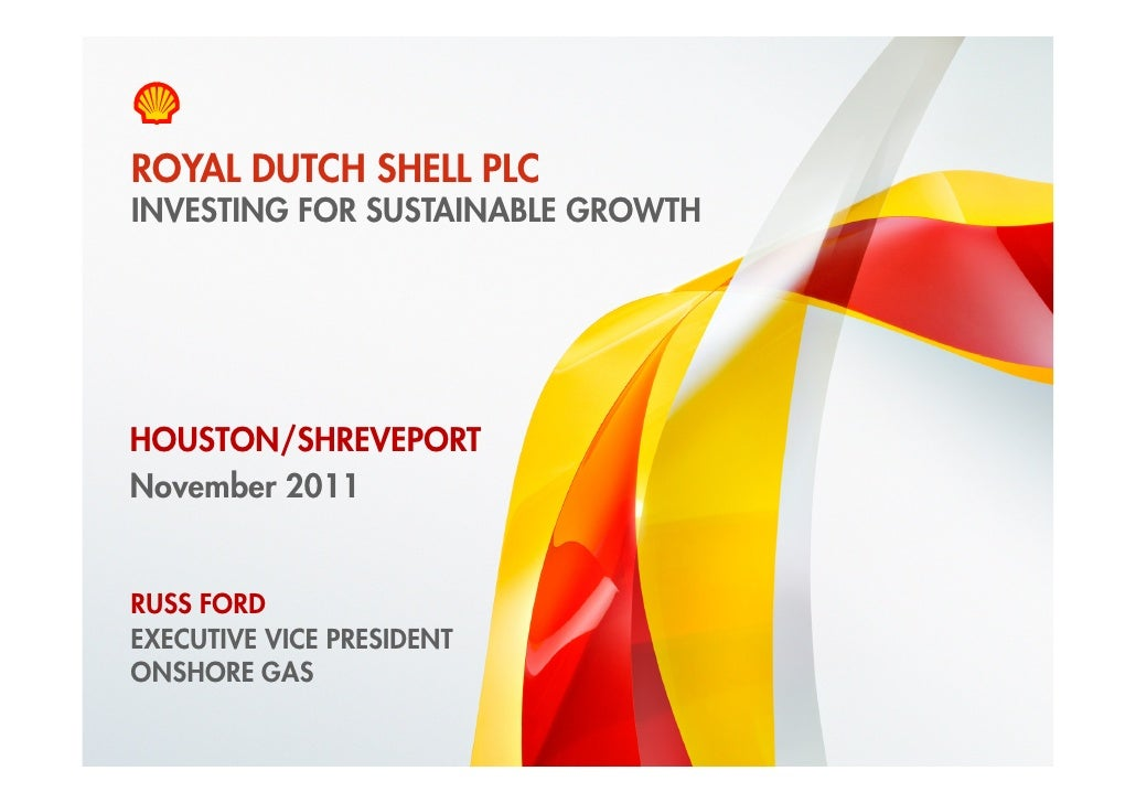 ROYAL DUTCH SHELL PLC    INVESTING FOR SUSTAINABLE GROWTHHOUSTON/SHREVEPORTNovember 2011    RUSS FORD    EXECUTIVE VICE PR...