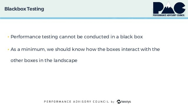 Blackbox Testing • Performance testing cannot be conducted in a black box • As a minimum, we should know how the boxes int...