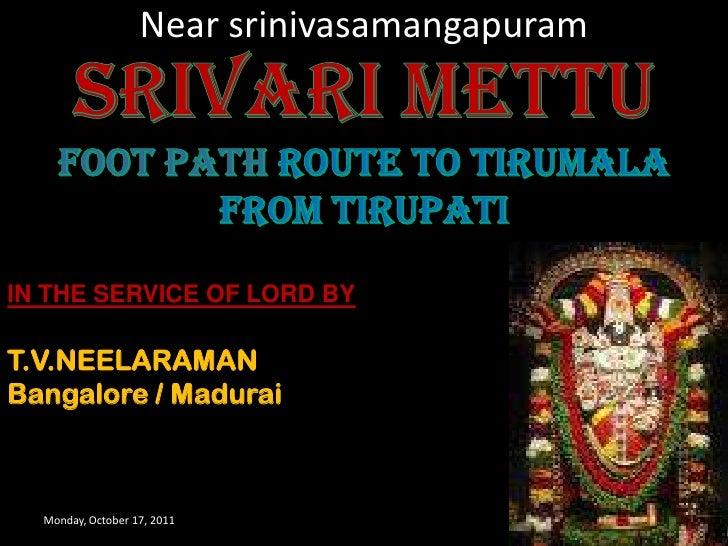 Near srinivasamangapuram<br />Monday, October 17, 2011<br />1<br />SRIVARI METTU<br />FOOT PATH ROUTE TO TIRUMALA FROM TIR...