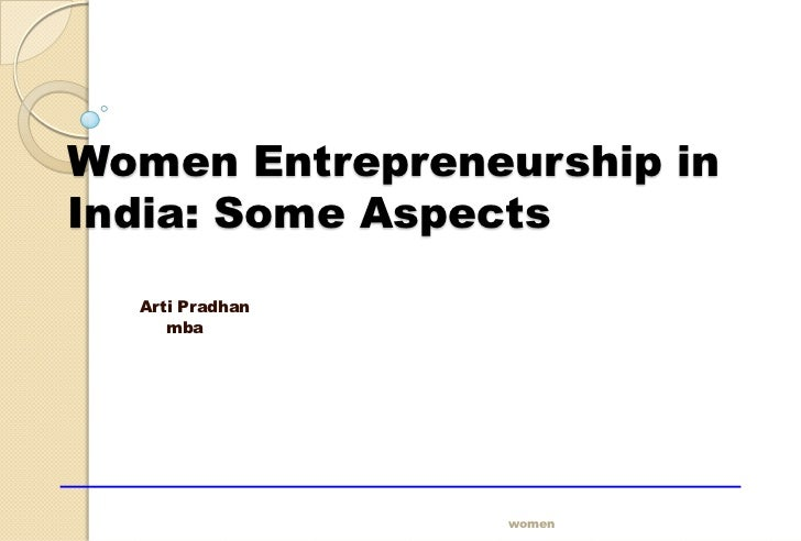 Women Entrepreneurship inIndia: Some Aspects  Arti Pradhan     mba                 women