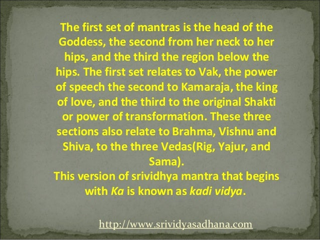 The first set of mantras is the head of the Goddess, the second from her neck to her  hips, and the third the region below...