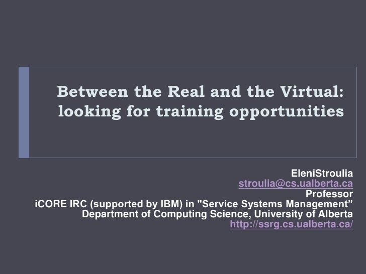 Between the Real and the Virtual: looking for training opportunities<br />EleniStroulia<br />stroulia@cs.ualberta.ca<br />...