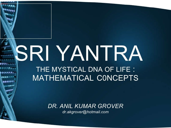 SRI YANTRA THE MYSTICAL DNA OF LIFE  : MATHEMATICAL   C0NCEPTS DR. ANIL KUMAR GROVER [email_address]