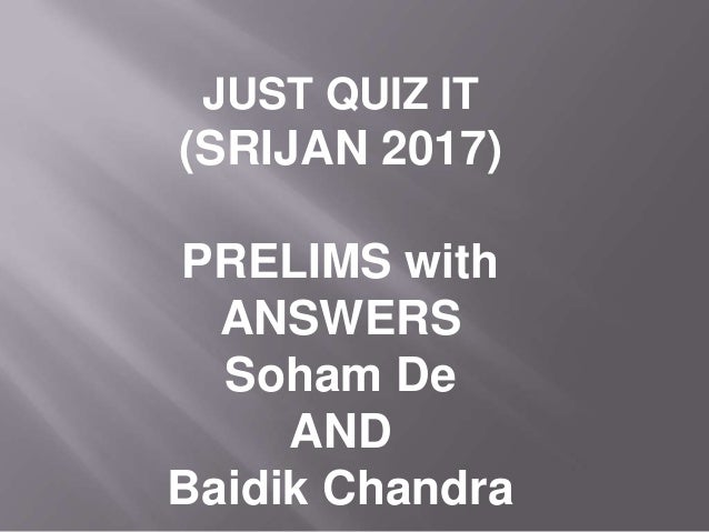 JUST QUIZ IT (SRIJAN 2017) PRELIMS with ANSWERS Soham De AND Baidik Chandra