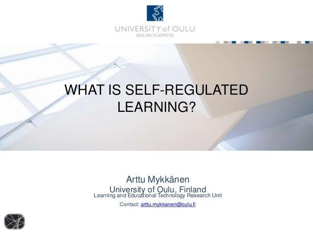 WHAT IS SELF-REGULATED LEARNING? Arttu Mykkänen University of Oulu, Finland Learning and Educational Technology Research U...