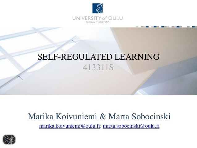 SELF-REGULATED LEARNING 413311S Marika Koivuniemi & Marta Sobocinski marika.koivuniemi@oulu.fi; marta.sobocinski@oulu.fi