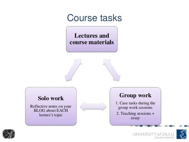 Course tasks Lectures and course materials Group work 1. Case tasks during the group work sessions 2. Teaching sessions + ...