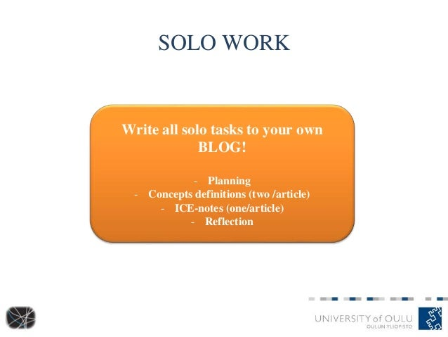SOLO WORK Write all solo tasks to your own BLOG! - Planning - Concepts definitions (two /article) - ICE-notes (one/article...
