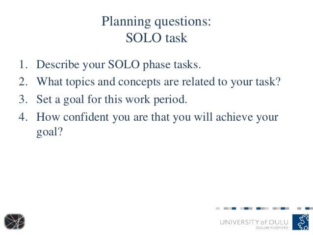 Planning questions: SOLO task 1. Describe your SOLO phase tasks. 2. What topics and concepts are related to your task? 3. ...