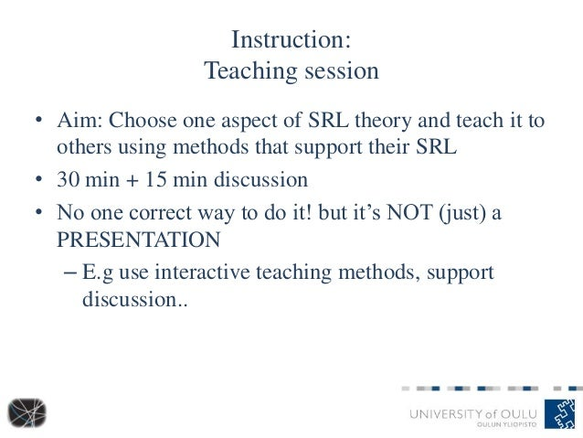 Instruction: Teaching session • Aim: Choose one aspect of SRL theory and teach it to others using methods that support the...
