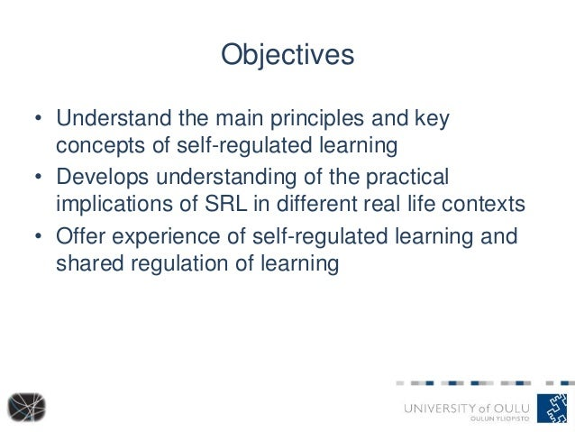 Objectives • Understand the main principles and key concepts of self-regulated learning • Develops understanding of the pr...
