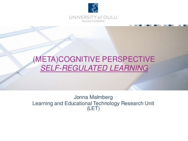 (META)COGNITIVE PERSPECTIVE SELF-REGULATED LEARNING Jonna Malmberg Learning and Educational Technology Research Unit (LET)