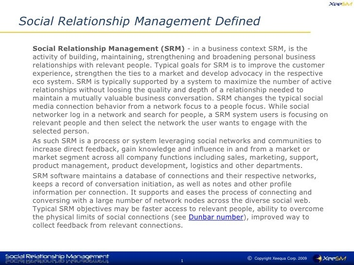 Social Relationship Management Defined<br />	Social Relationship Management (SRM) - in a business context SRM, is the acti...