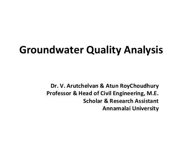 Groundwater Quality Analysis Dr. V. Arutchelvan & Atun RoyChoudhury Professor & Head of Civil Engineering, M.E. Scholar & ...
