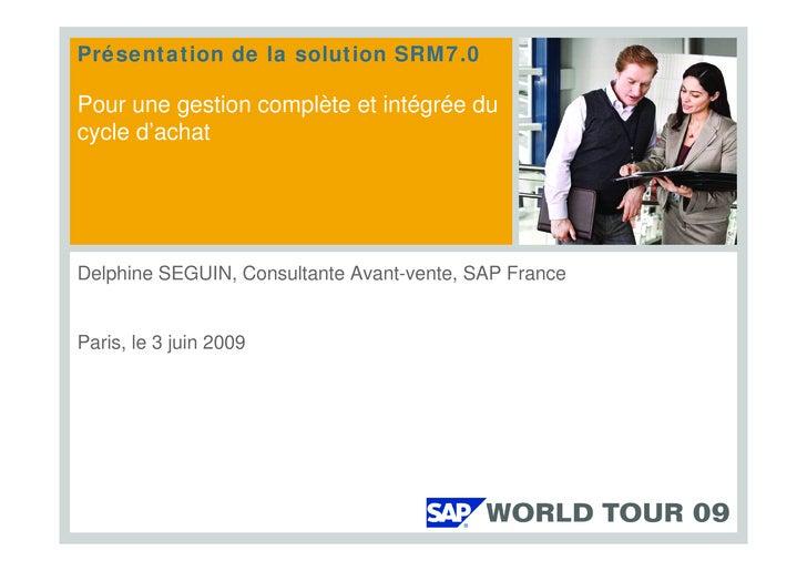 Présentation de la solution SRM7.0  Pour une gestion complète et intégrée du cycle d'achat     Delphine SEGUIN, Consultant...