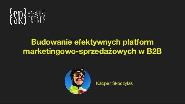 Budowanie efektywnych platform marketingowo-sprzedażowych w B2B Kacper Skoczylas