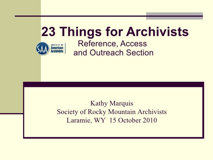 23 Things for Archivists   Reference, Access  and Outreach Section   Kathy Marquis Society of Rocky Mountain Archivists ...