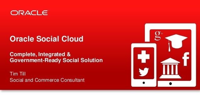 Oracle Social Cloud Complete, Integrated & Government-Ready Social Solution Tim Till Social and Commerce Consultant