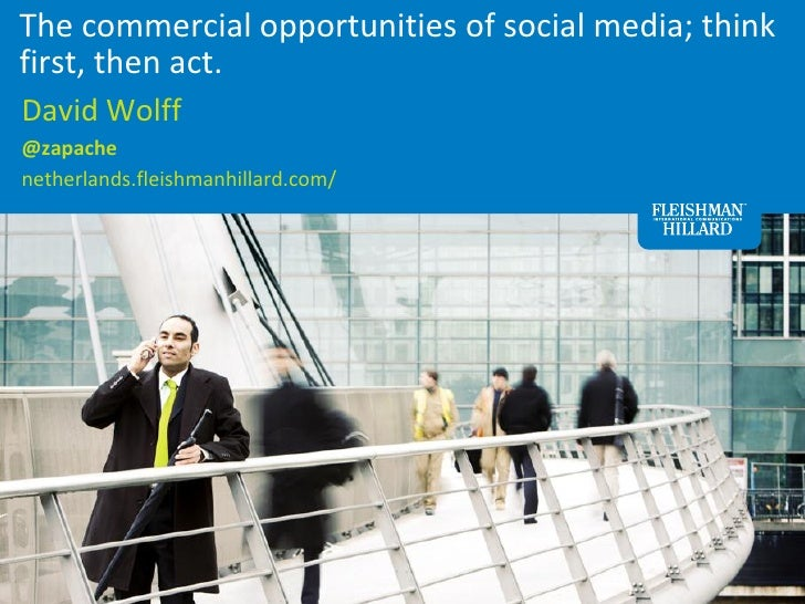 The commercial opportunities of social media; thinkfirst, then act.David Wolff@zapachenetherlands.fleishmanhillard.com/   ...