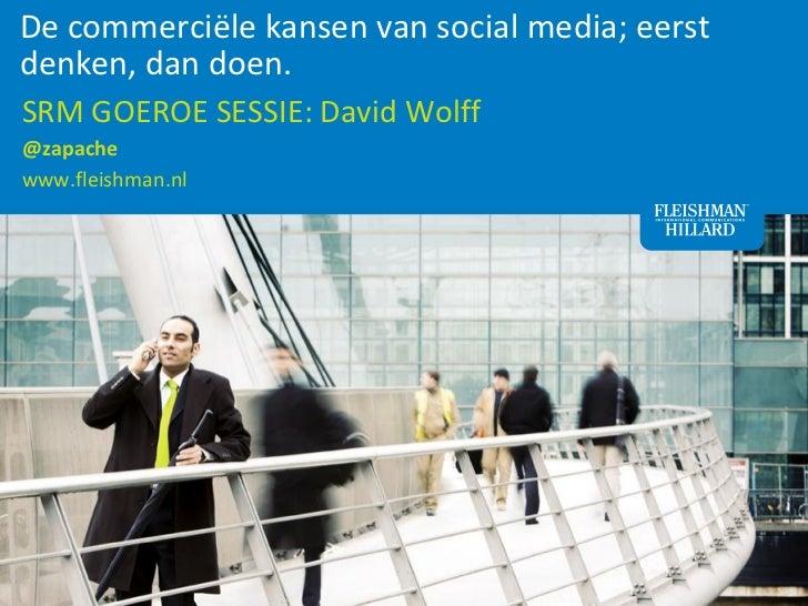 De commerciële kansen van social media; eerst denken, dan doen. SRM GOEROE SESSIE: David Wolff@zapachewww.fl...