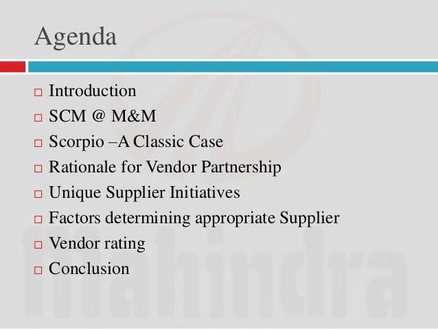 Agenda   Introduction   SCM @ M&M   Scorpio –A Classic Case   Rationale for Vendor Partnership   Unique Supplier Init...
