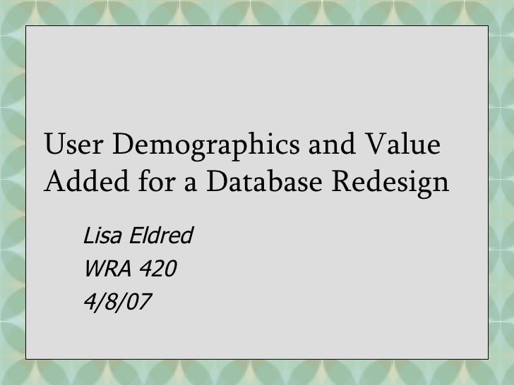 User Demographics and Value Added for a Database Redesign Lisa Eldred WRA 420 4/8/07