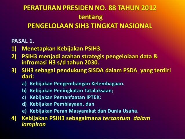 PERATURAN PRESIDEN NO. 88 TAHUN 2012 tentang PENGELOLAAN SIH3 TINGKAT NASIONAL PASAL 1. 1) Menetapkan Kebijakan PSIH3. 2) ...