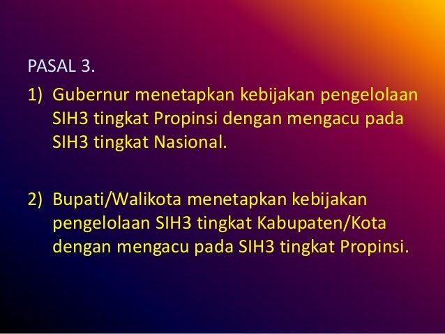 PASAL 3. 1) Gubernur menetapkan kebijakan pengelolaan SIH3 tingkat Propinsi dengan mengacu pada SIH3 tingkat Nasional. 2) ...